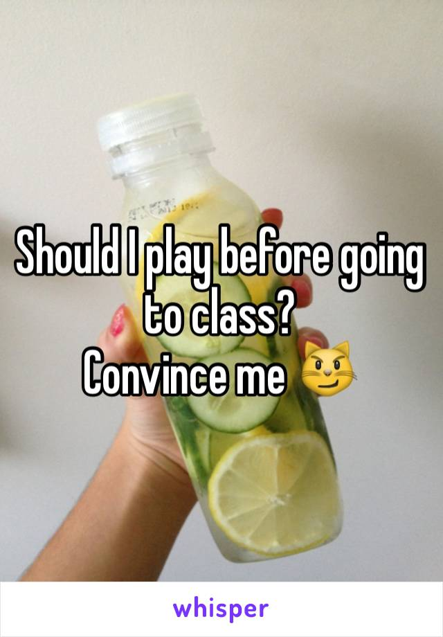 Should I play before going to class? Convince me 😼