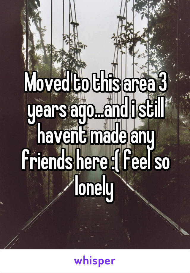 Moved to this area 3 years ago...and i still havent made any friends here :( feel so lonely