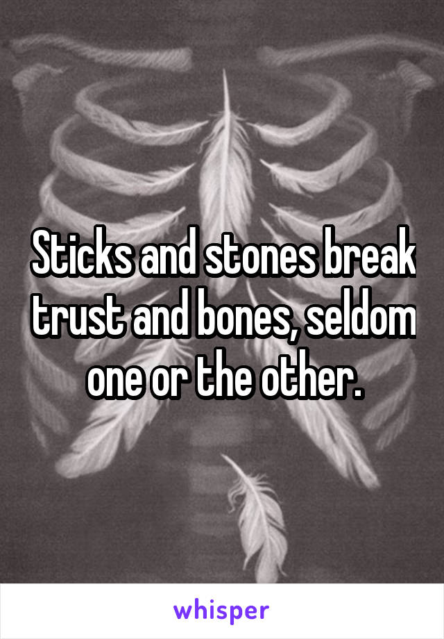 Sticks and stones break trust and bones, seldom one or the other.