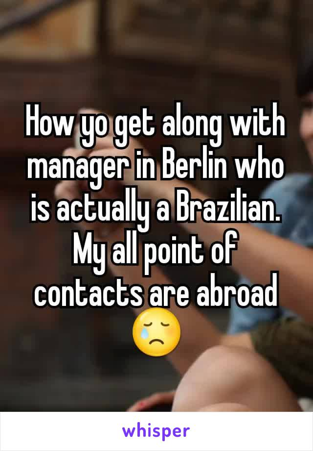 How yo get along with manager in Berlin who is actually a Brazilian. My all point of contacts are abroad 😢