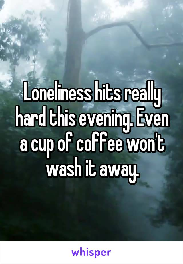 Loneliness hits really hard this evening. Even a cup of coffee won't wash it away.
