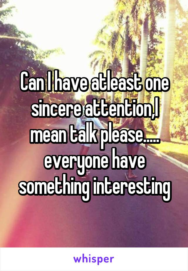 Can I have atleast one sincere attention,I mean talk please..... everyone have something interesting