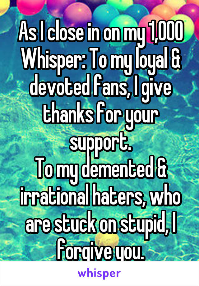 As I close in on my 1,000 Whisper: To my loyal & devoted fans, I give thanks for your support. To my demented & irrational haters, who are stuck on stupid, I forgive you.