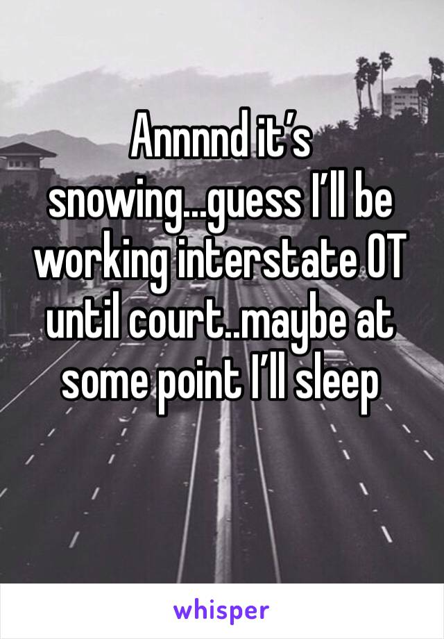 Annnnd it's snowing...guess I'll be working interstate OT until court..maybe at some point I'll sleep
