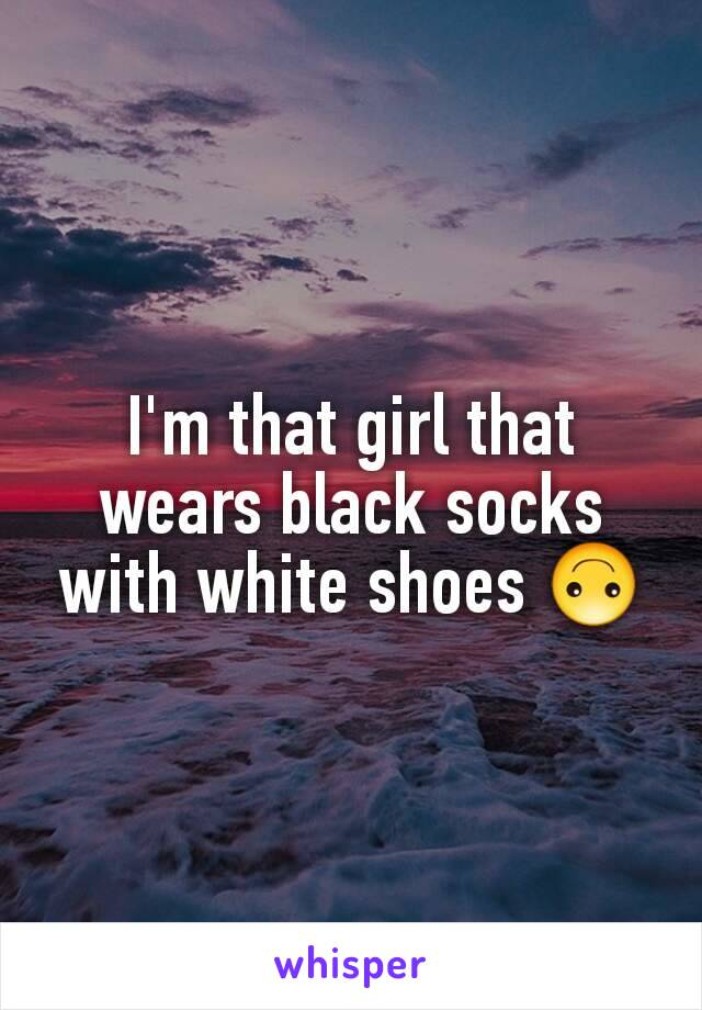 I'm that girl that wears black socks with white shoes 🙃