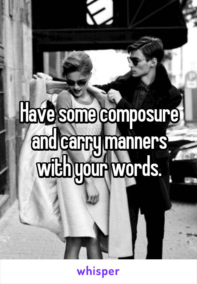 Have some composure and carry manners with your words.