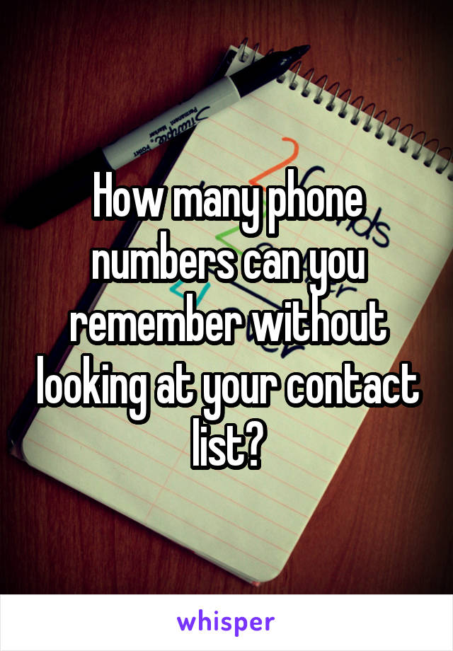 How many phone numbers can you remember without looking at your contact list?