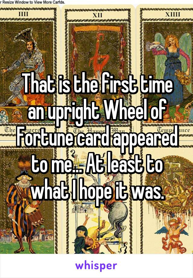 That is the first time an upright Wheel of Fortune card appeared to me... At least to what I hope it was.
