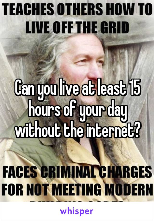 Can you live at least 15 hours of your day without the internet?