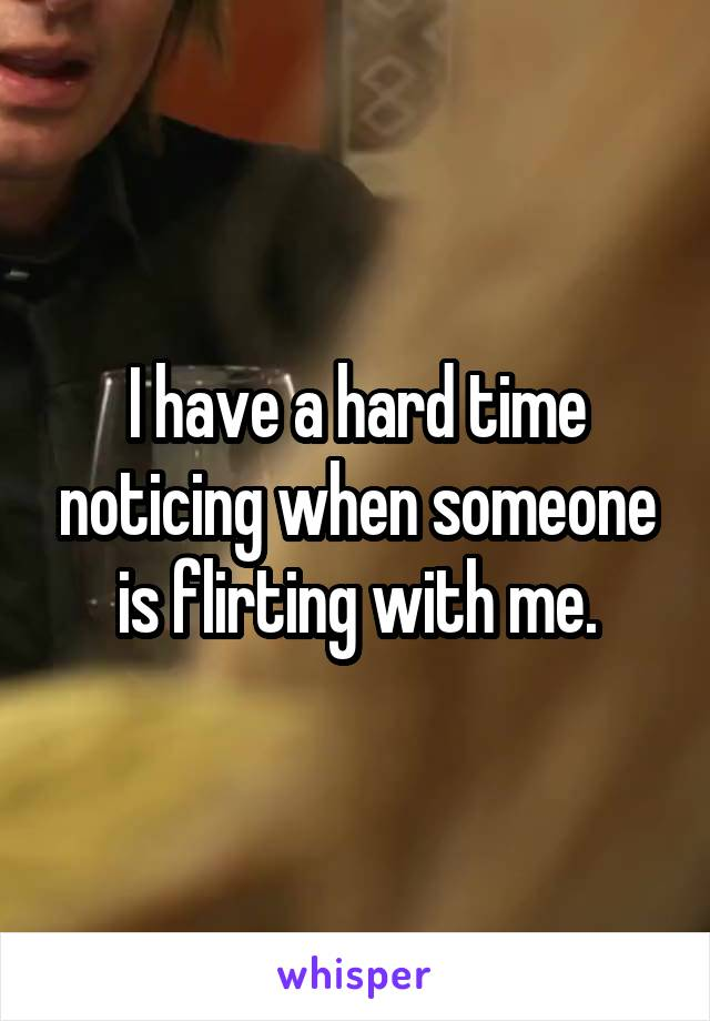 I have a hard time noticing when someone is flirting with me.
