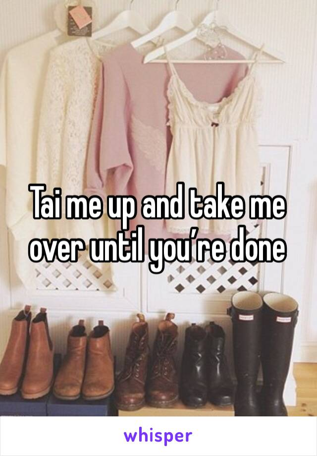 Tai me up and take me over until you're done