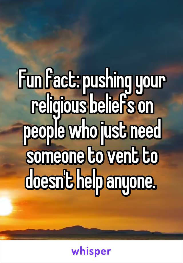 Fun fact: pushing your religious beliefs on people who just need someone to vent to doesn't help anyone.