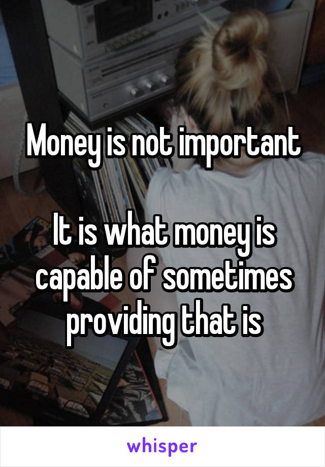 Money is not important  It is what money is capable of sometimes providing that is