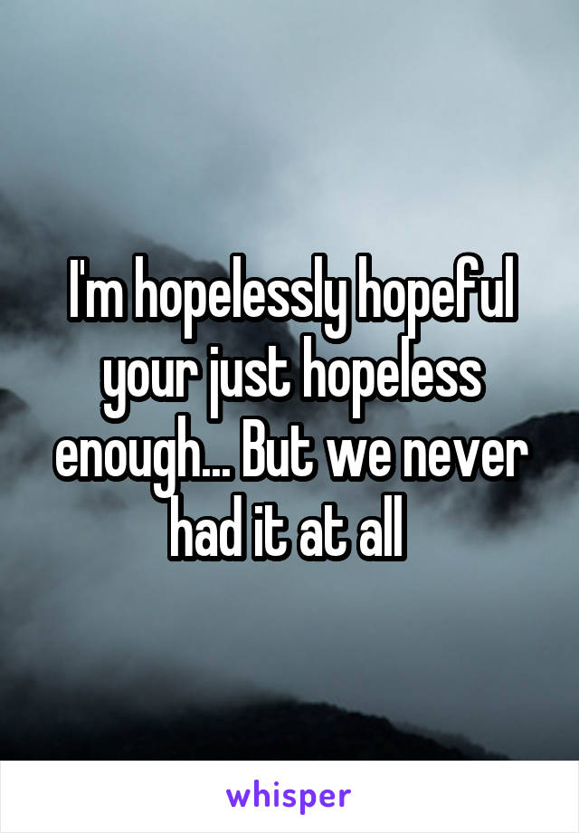 I'm hopelessly hopeful your just hopeless enough... But we never had it at all