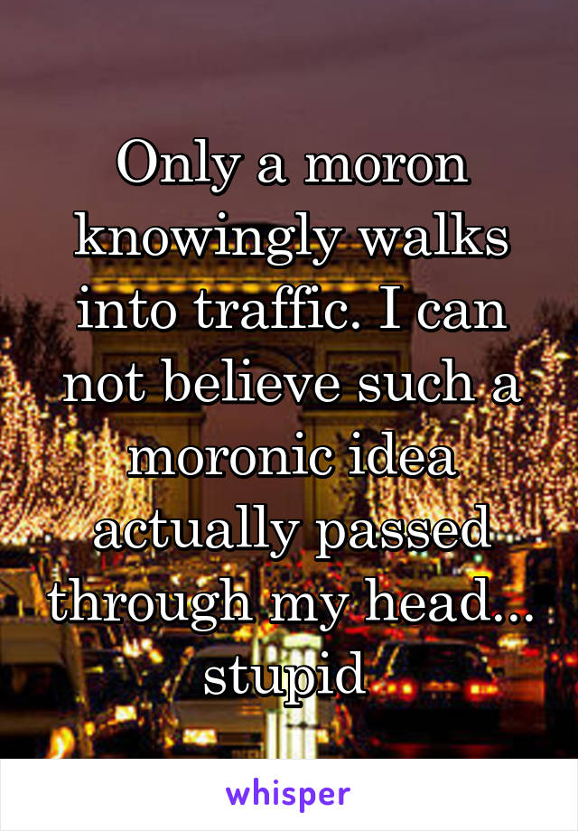 Only a moron knowingly walks into traffic. I can not believe such a moronic idea actually passed through my head... stupid