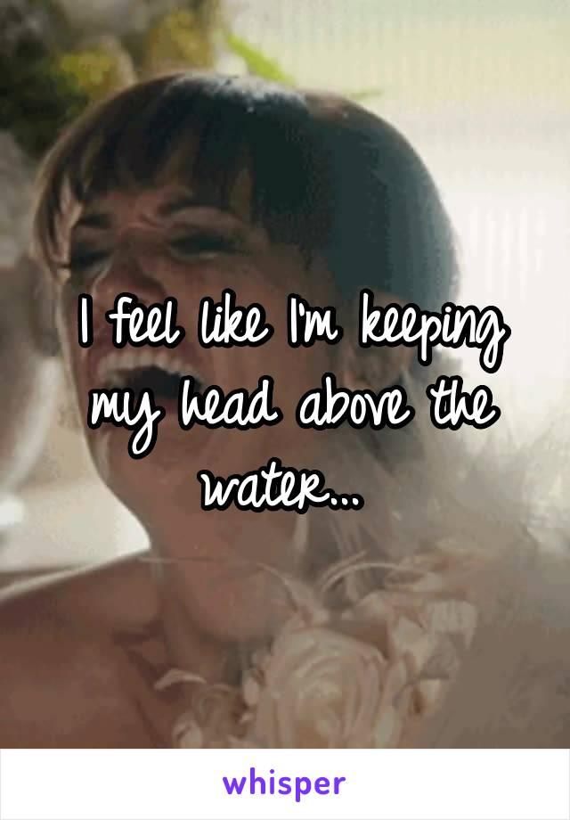 I feel like I'm keeping my head above the water...