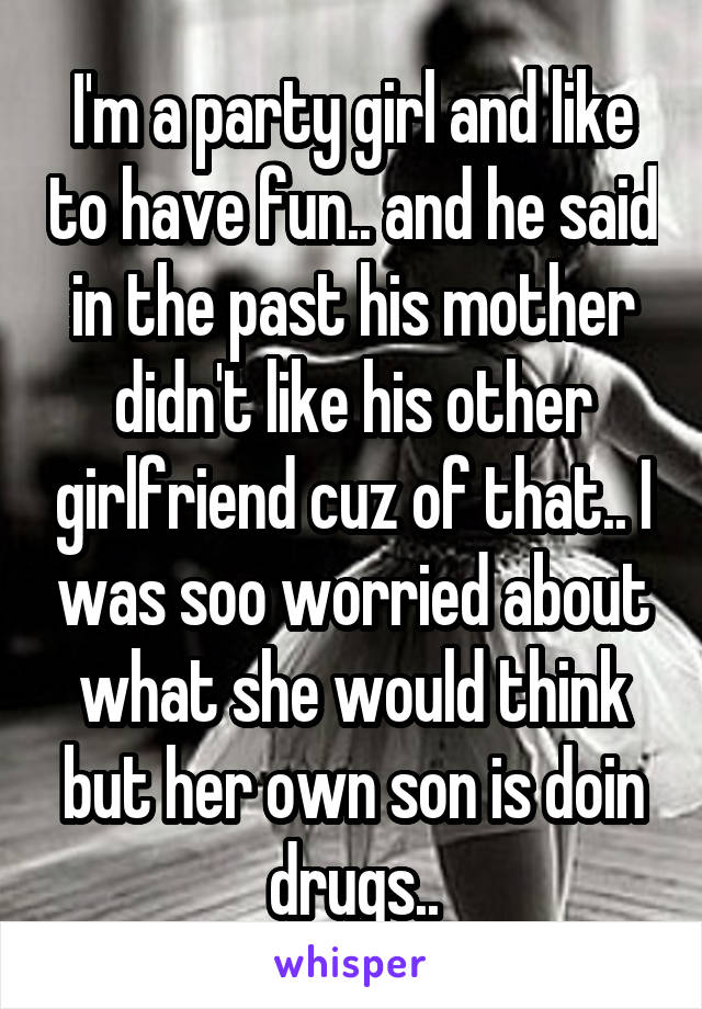 I'm a party girl and like to have fun.. and he said in the past his mother didn't like his other girlfriend cuz of that.. I was soo worried about what she would think but her own son is doin drugs..