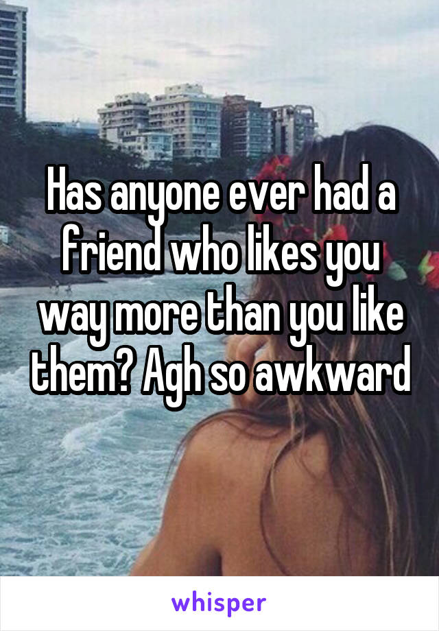 Has anyone ever had a friend who likes you way more than you like them? Agh so awkward