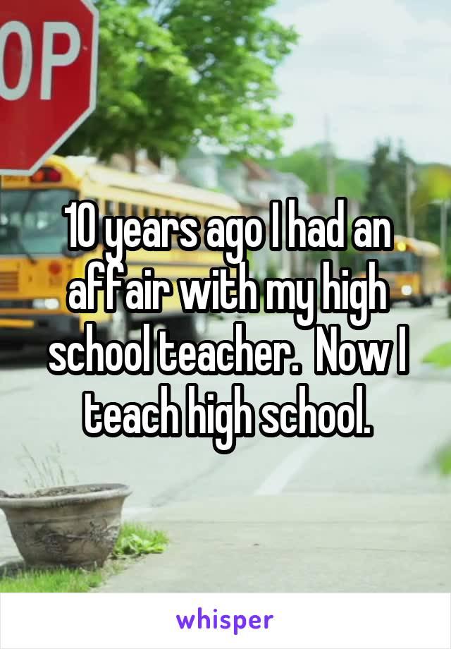 10 years ago I had an affair with my high school teacher.  Now I teach high school.