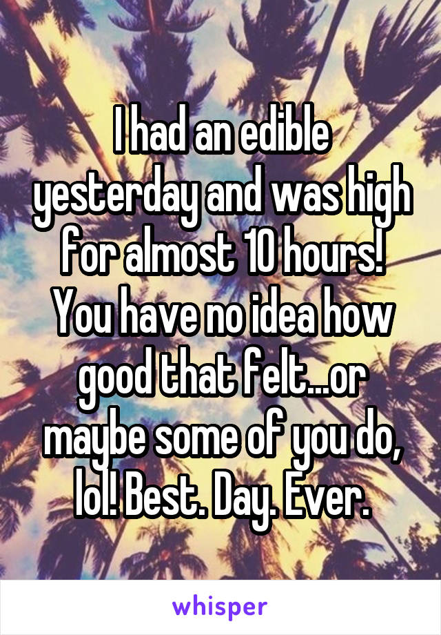I had an edible yesterday and was high for almost 10 hours! You have no idea how good that felt...or maybe some of you do, lol! Best. Day. Ever.