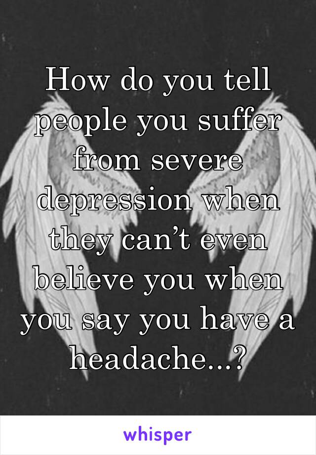 How do you tell people you suffer from severe depression when they can't even believe you when you say you have a headache...?