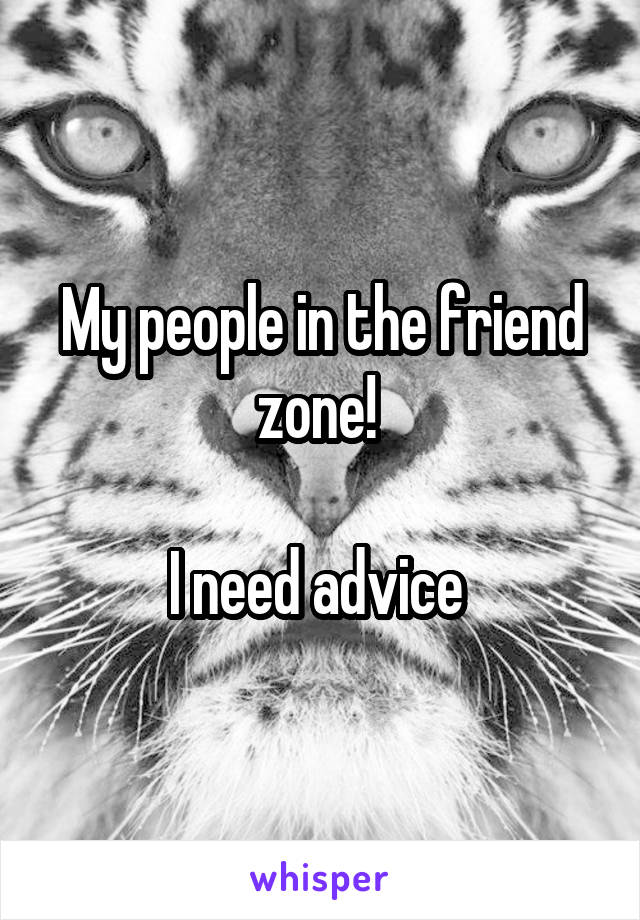 My people in the friend zone!   I need advice