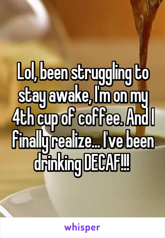 Lol, been struggling to stay awake, I'm on my 4th cup of coffee. And I finally realize... I've been drinking DECAF!!!