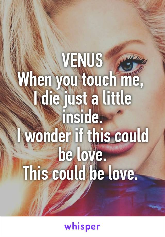VENUS When you touch me,  I die just a little inside. I wonder if this could be love. This could be love.