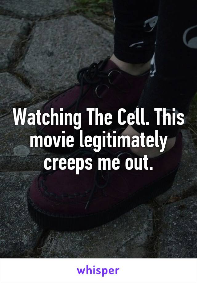 Watching The Cell. This movie legitimately creeps me out.