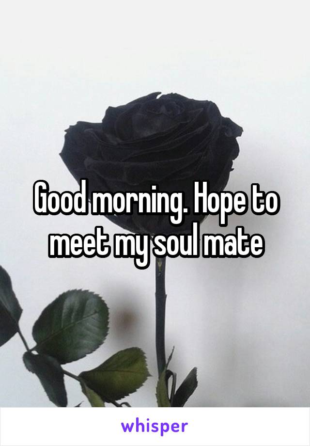 Good morning. Hope to meet my soul mate