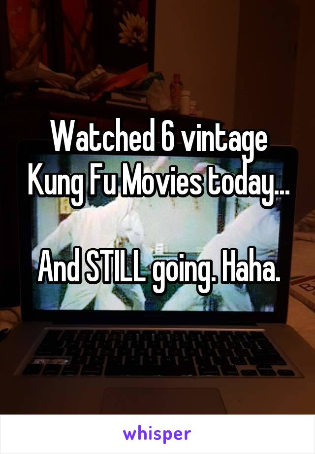 Watched 6 vintage Kung Fu Movies today...  And STILL going. Haha.
