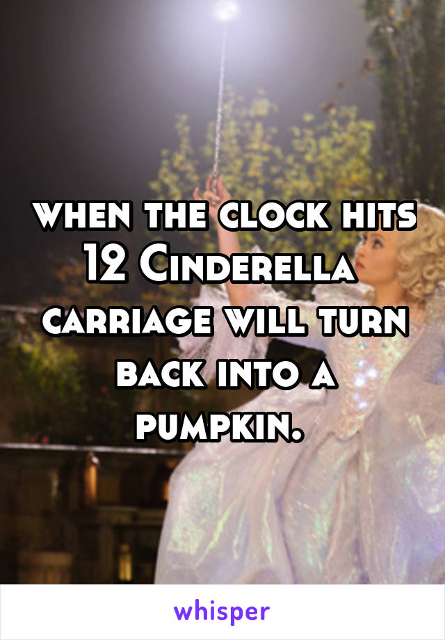 when the clock hits 12 Cinderella  carriage will turn back into a pumpkin.