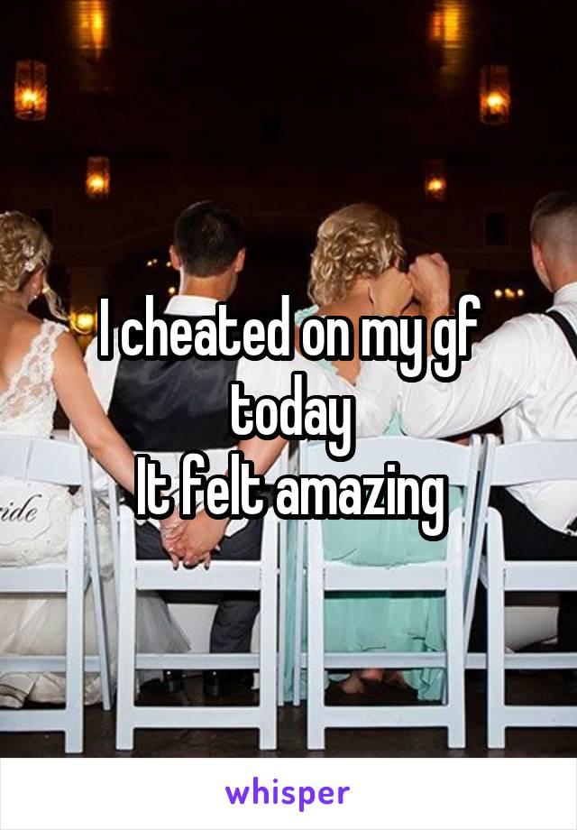 I cheated on my gf today It felt amazing