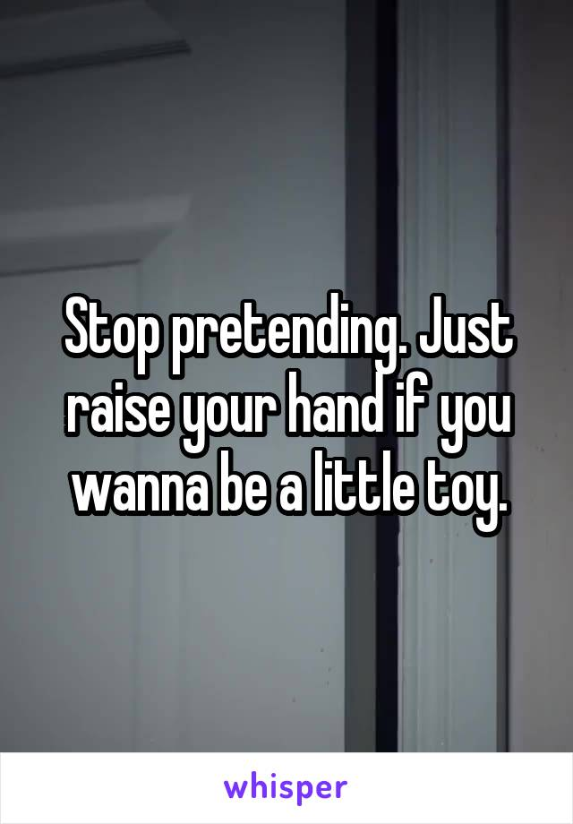 Stop pretending. Just raise your hand if you wanna be a little toy.