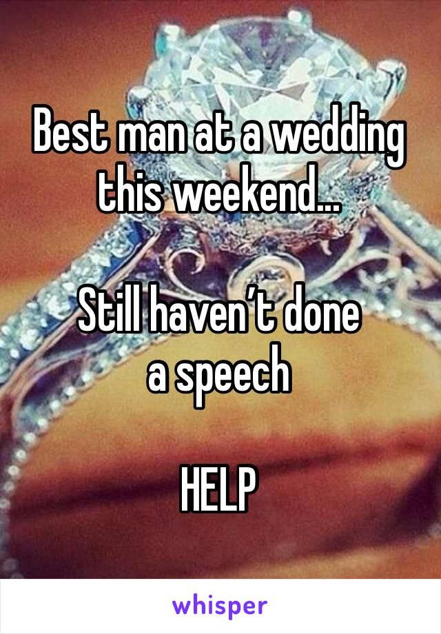 Best man at a wedding this weekend...   Still haven't done a speech   HELP