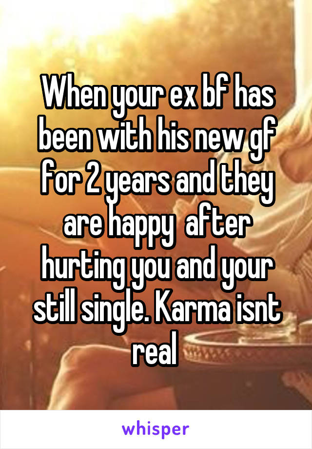 When your ex bf has been with his new gf for 2 years and they are happy  after hurting you and your still single. Karma isnt real
