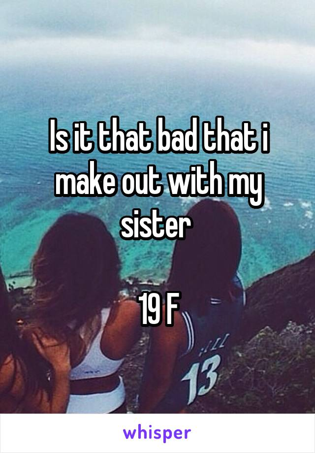 Is it that bad that i make out with my sister   19 F