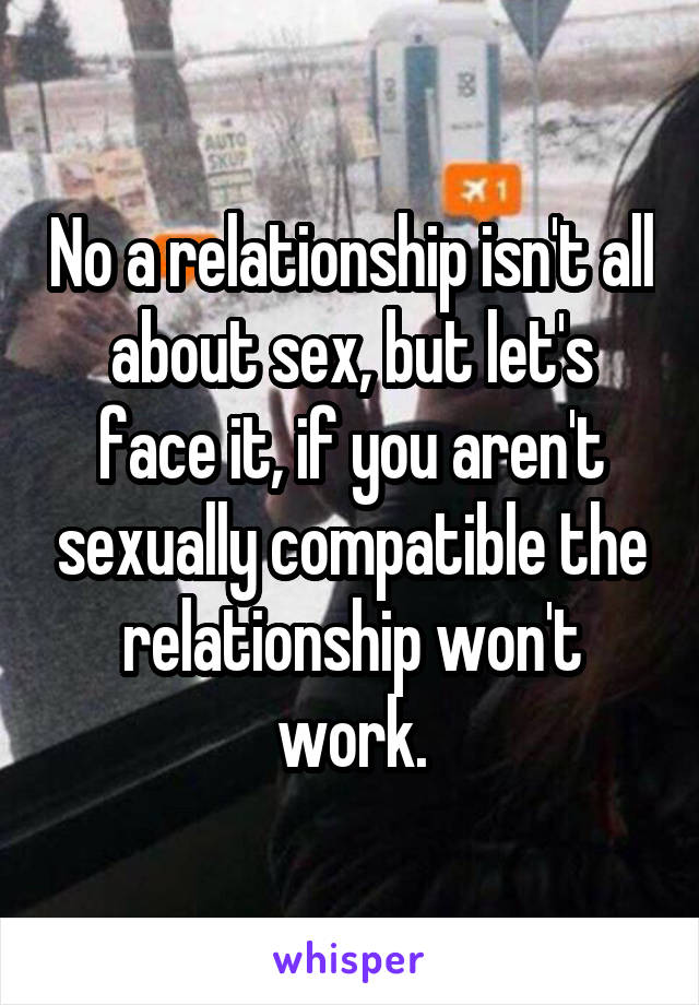 No a relationship isn't all about sex, but let's face it, if you aren't sexually compatible the relationship won't work.