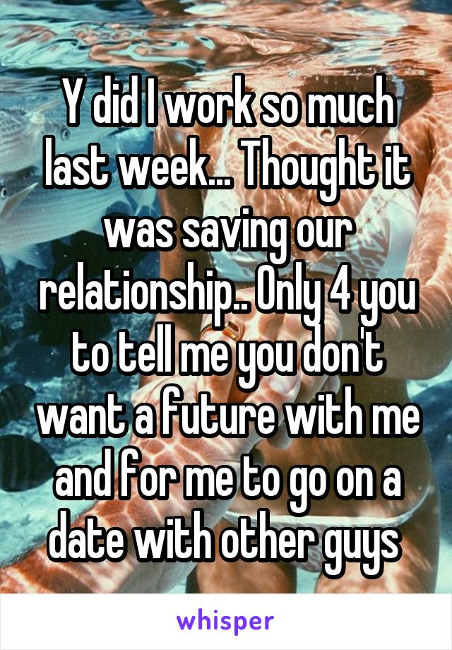 Y did I work so much last week... Thought it was saving our relationship.. Only 4 you to tell me you don't want a future with me and for me to go on a date with other guys