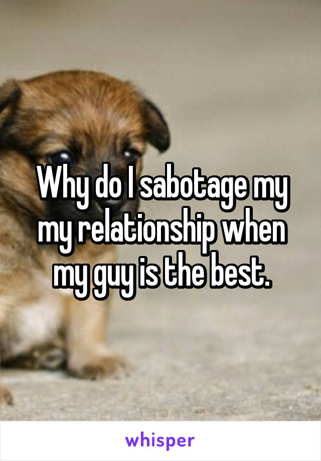 Why do I sabotage my my relationship when my guy is the best.