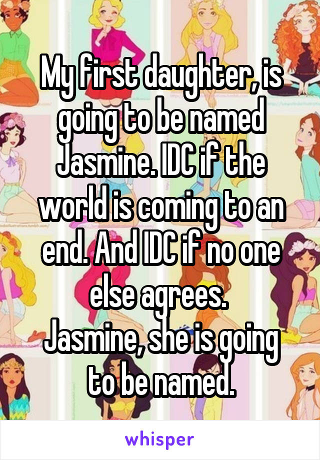 My first daughter, is going to be named Jasmine. IDC if the world is coming to an end. And IDC if no one else agrees.  Jasmine, she is going to be named.
