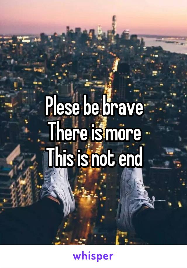 Plese be brave There is more This is not end