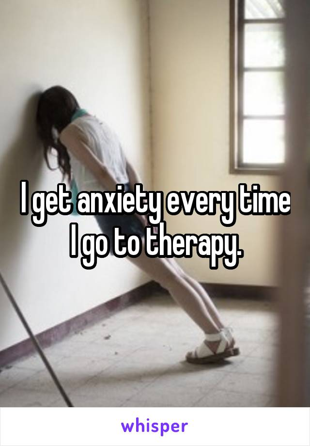 I get anxiety every time I go to therapy.
