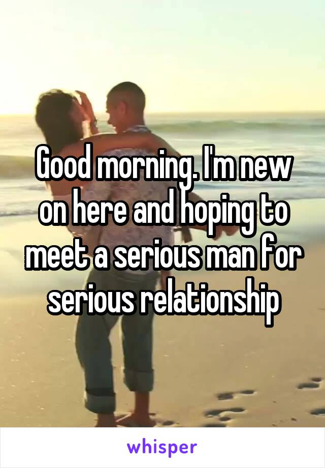 Good morning. I'm new on here and hoping to meet a serious man for serious relationship