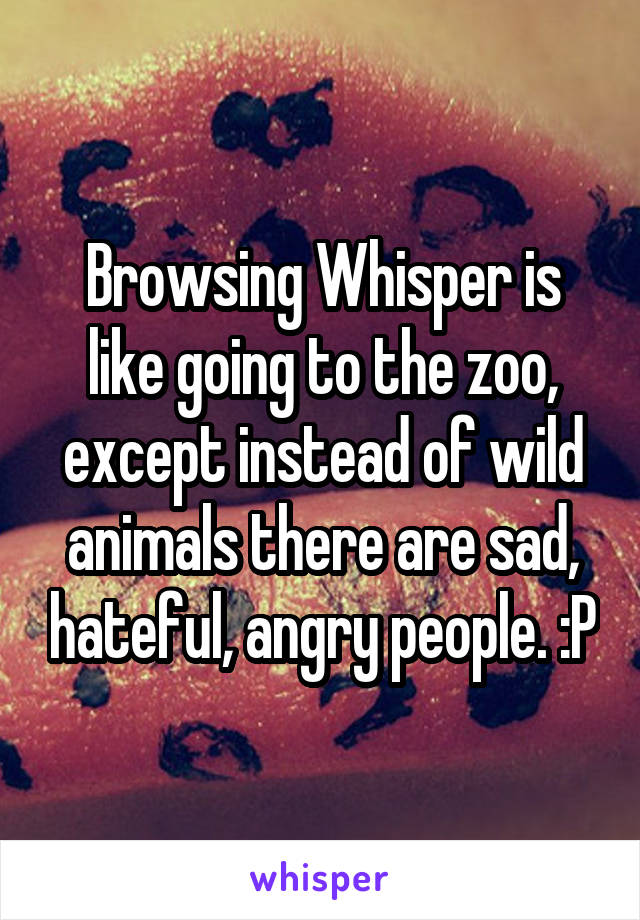 Browsing Whisper is like going to the zoo, except instead of wild animals there are sad, hateful, angry people. :P