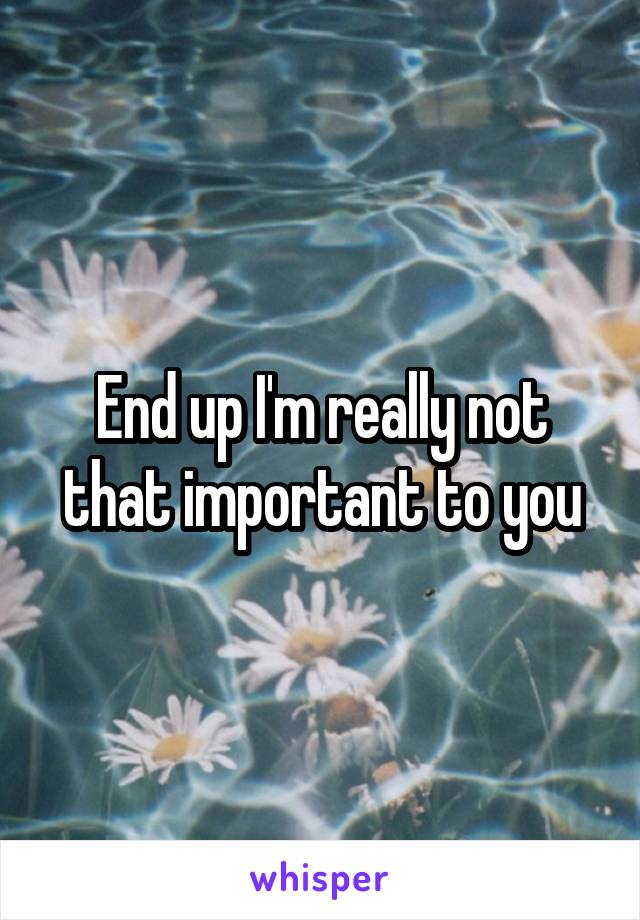 End up I'm really not that important to you