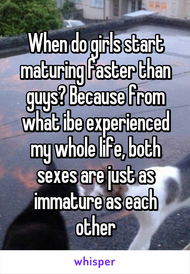 When do girls start maturing faster than guys? Because from what ibe experienced my whole life, both sexes are just as immature as each other