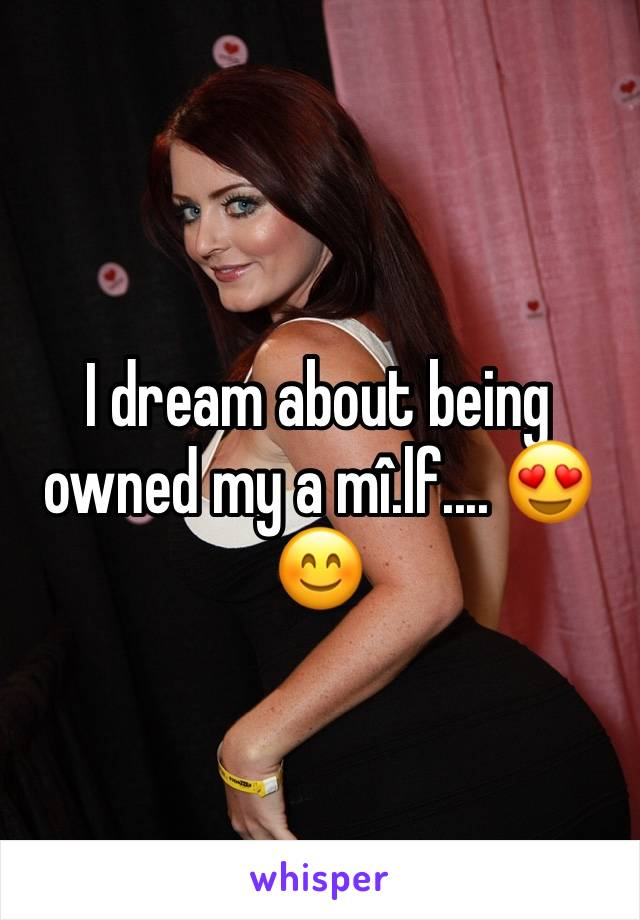 I dream about being owned my a mî.lf.... 😍😊