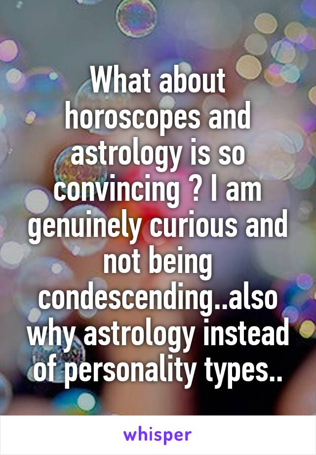 What about horoscopes and astrology is so convincing ? I am genuinely curious and not being condescending..also why astrology instead of personality types..