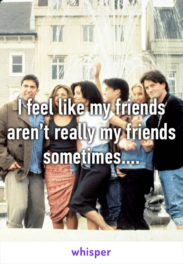 I feel like my friends aren't really my friends sometimes....